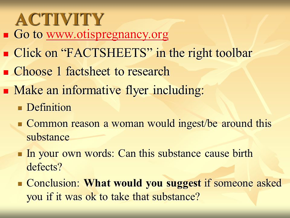 ACTIVITY Go to www.otispregnancy.org Go to www.otispregnancy.orgwww.otispregnancy.org Click on FACTSHEETS in the right toolbar Click on FACTSHEETS in the right toolbar Choose 1 factsheet to research Choose 1 factsheet to research Make an informative flyer including: Make an informative flyer including: Definition Definition Common reason a woman would ingest/be around this substance Common reason a woman would ingest/be around this substance In your own words: Can this substance cause birth defects.