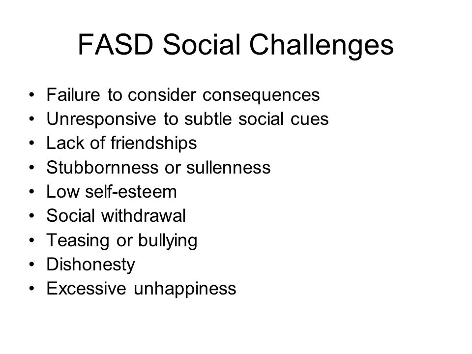 FASD Social Challenges Failure to consider consequences Unresponsive to subtle social cues Lack of friendships Stubbornness or sullenness Low self-esteem Social withdrawal Teasing or bullying Dishonesty Excessive unhappiness