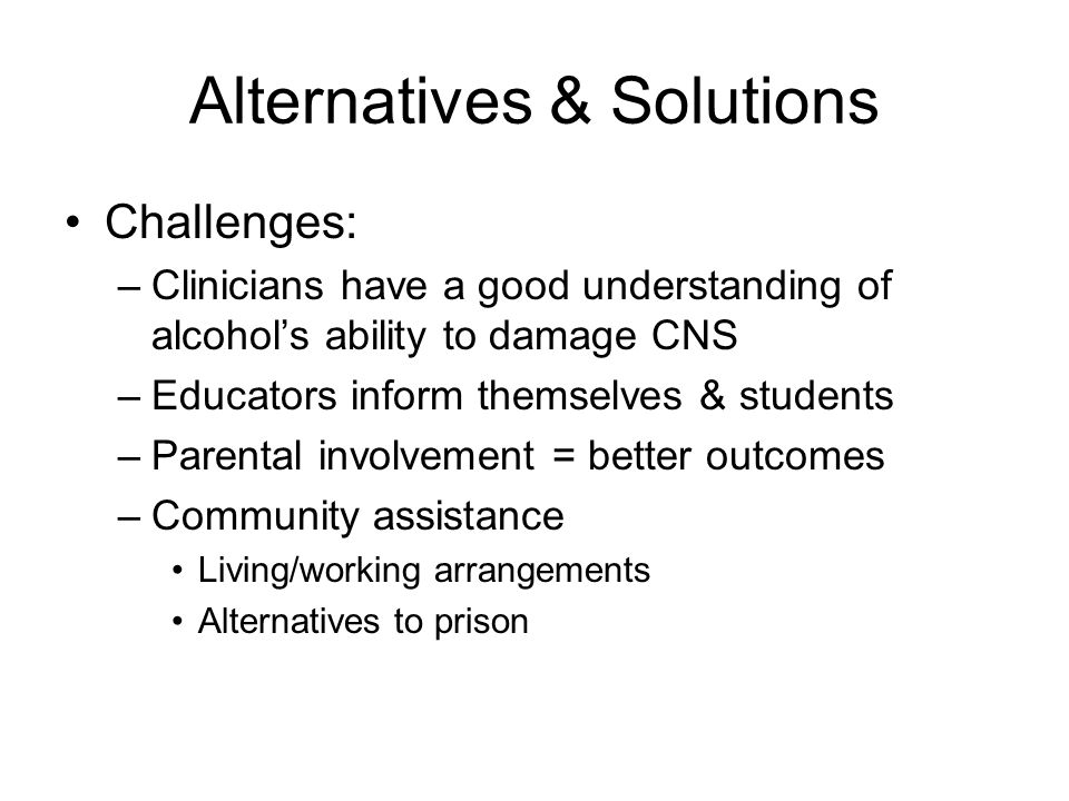 Alternatives & Solutions Challenges: –Clinicians have a good understanding of alcohol's ability to damage CNS –Educators inform themselves & students –Parental involvement = better outcomes –Community assistance Living/working arrangements Alternatives to prison