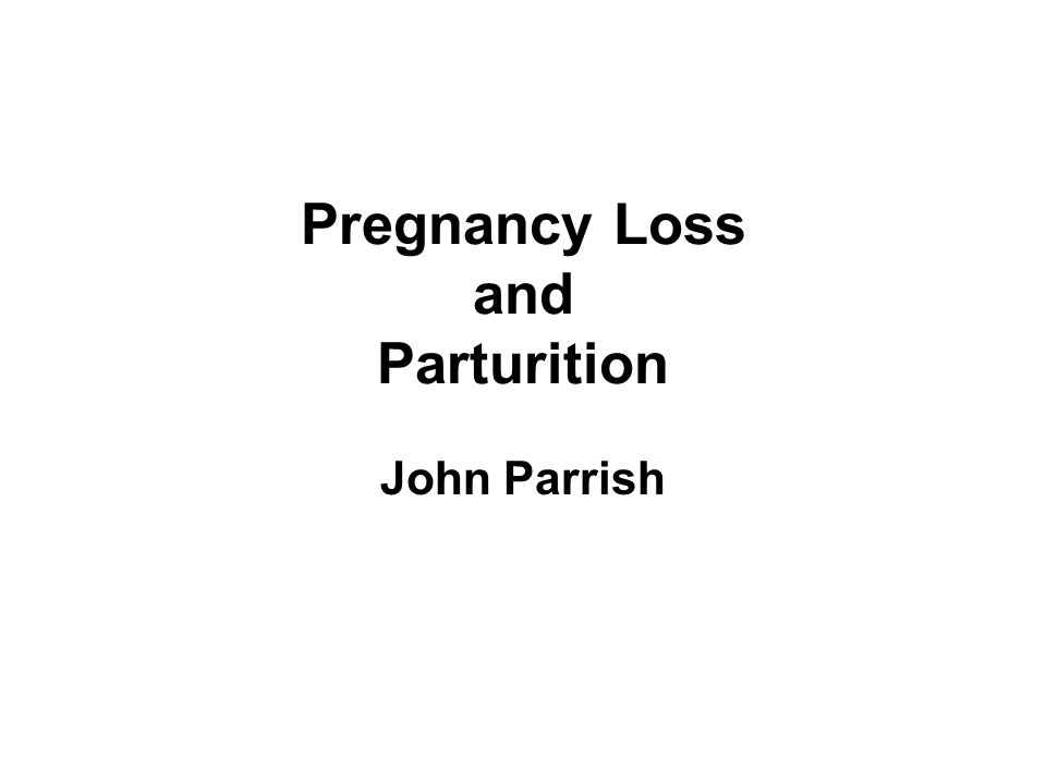 Pregnancy Loss and Parturition John Parrish