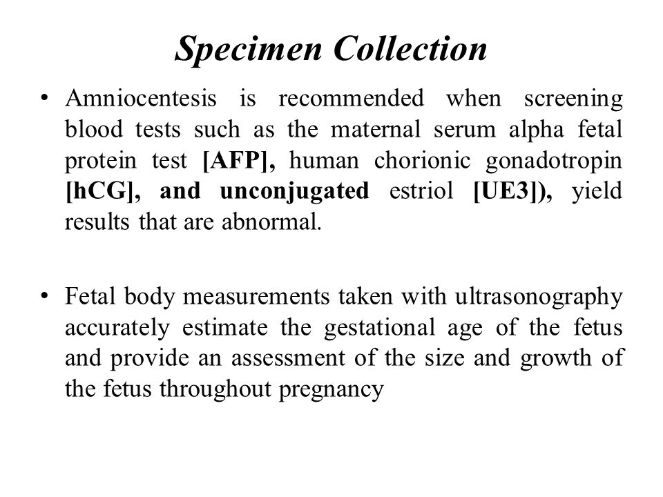 Specimen Collection Amniocentesis is recommended when screening blood tests such as the maternal serum alpha fetal protein test [AFP], human chorionic