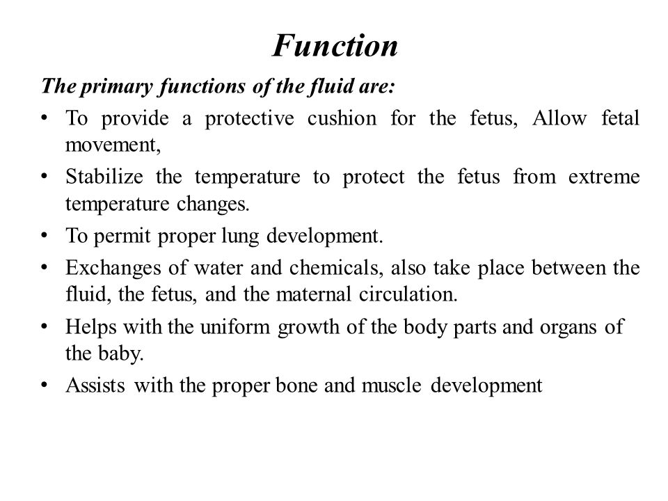 Function The primary functions of the fluid are: To provide a protective cushion for the fetus, Allow fetal movement, Stabilize the temperature to pro