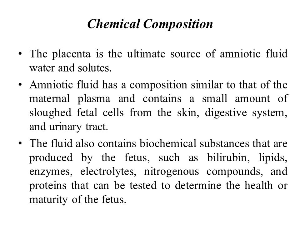 Chemical Composition The placenta is the ultimate source of amniotic fluid water and solutes. Amniotic fluid has a composition similar to that of the