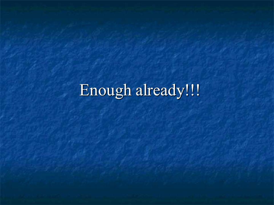 Enough already!!! Enough already!!!