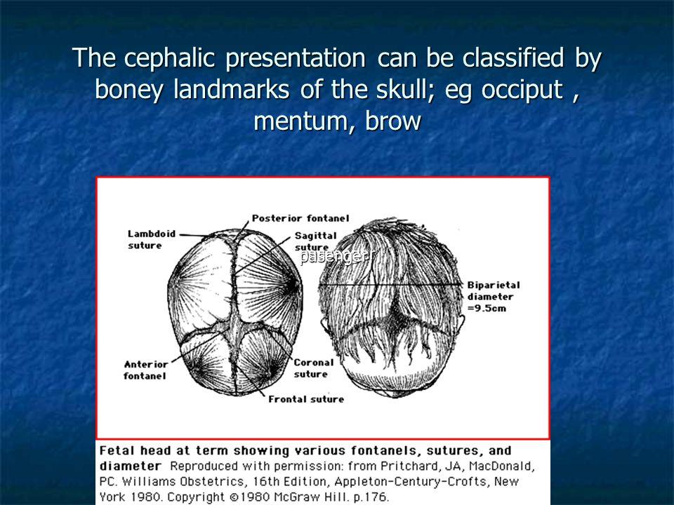 The cephalic presentation can be classified by boney landmarks of the skull; eg occiput, mentum, brow passenger pasenger