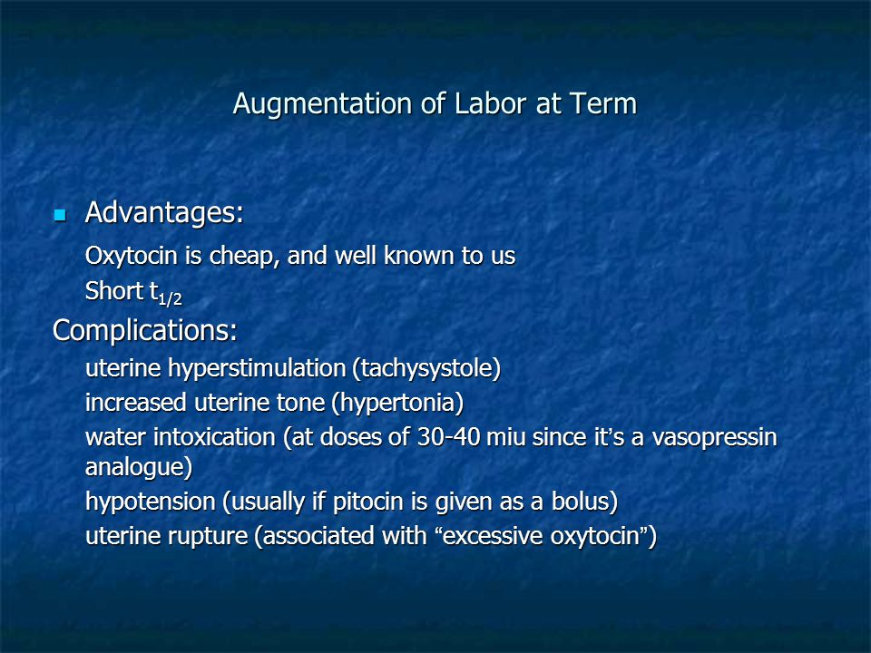 Augmentation of Labor at Term Advantages: Advantages: Oxytocin is cheap, and well known to us Short t 1/2 Complications: uterine hyperstimulation (tac