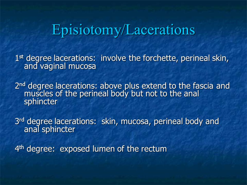 Episiotomy/Lacerations 1 st degree lacerations: involve the forchette, perineal skin, and vaginal mucosa 2 nd degree lacerations: above plus extend to