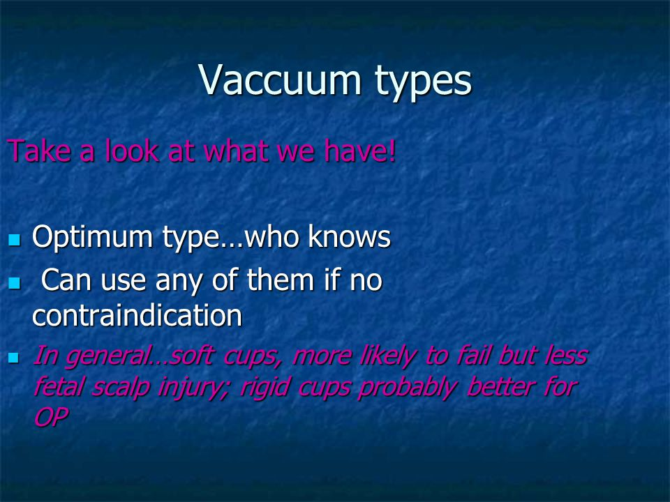 Vaccuum types Take a look at what we have! Optimum type…who knows Optimum type…who knows Can use any of them if no contraindication Can use any of the