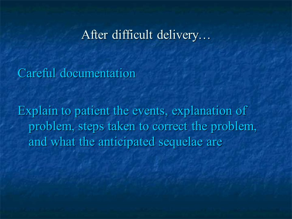 After difficult delivery… Careful documentation Explain to patient the events, explanation of problem, steps taken to correct the problem, and what th