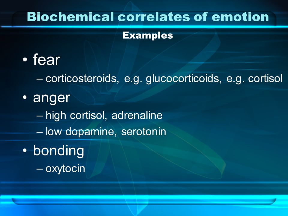 Biochemical correlates of emotion Examples fear –corticosteroids, e.g.