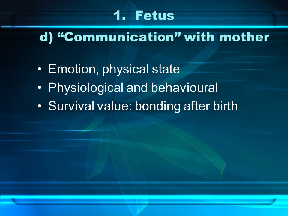 """1.Fetus d) """"Communication"""" with mother Emotion, physical state Physiological and behavioural Survival value: bonding after birth"""