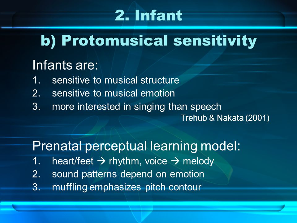 2. Infant b) Protomusical sensitivity Infants are: 1.sensitive to musical structure 2.sensitive to musical emotion 3.more interested in singing than s