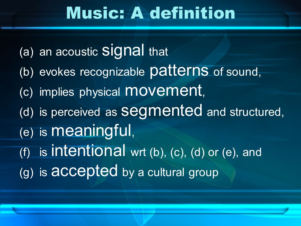 Music: A definition (a)an acoustic signal that (b)evokes recognizable patterns of sound, (c)implies physical movement, (d)is perceived as segmented and structured, (e)is meaningful, (f)is intentional wrt (b), (c), (d) or (e), and (g)is accepted by a cultural group