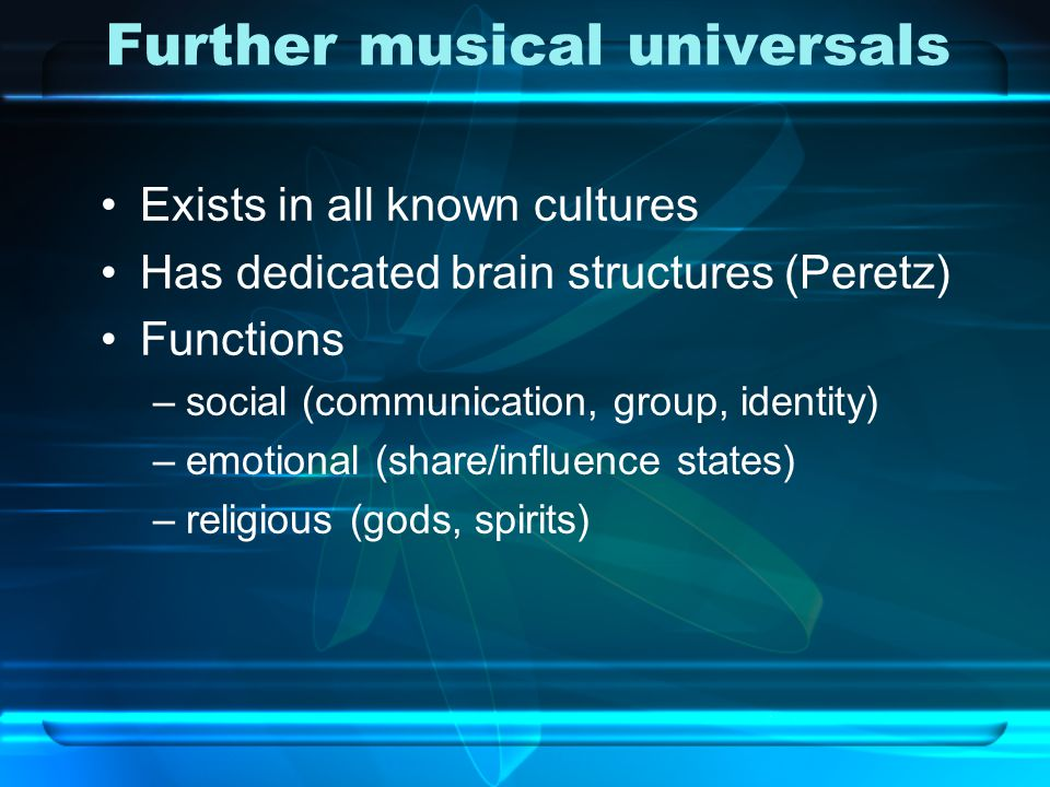 Further musical universals Exists in all known cultures Has dedicated brain structures (Peretz) Functions –social (communication, group, identity) –em