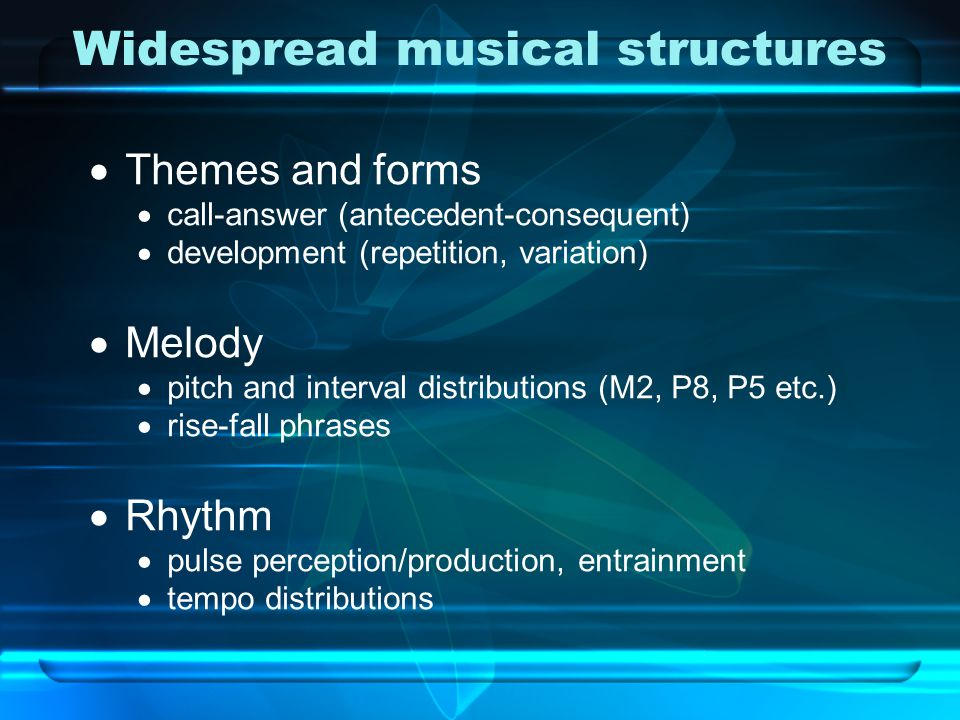 Widespread musical structures  Themes and forms  call-answer (antecedent-consequent)  development (repetition, variation)  Melody  pitch and interval distributions (M2, P8, P5 etc.)  rise-fall phrases  Rhythm  pulse perception/production, entrainment  tempo distributions