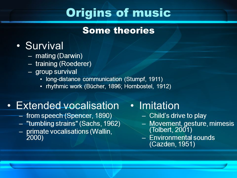 Origins of music Some theories Extended vocalisation –from speech (Spencer, 1890) – tumbling strains (Sachs, 1962) –primate vocalisations (Wallin, 2000) Imitation –Child's drive to play –Movement, gesture, mimesis (Tolbert, 2001) –Environmental sounds (Cazden, 1951) Survival –mating (Darwin) –training (Roederer) –group survival long-distance communication (Stumpf, 1911) rhythmic work (Bücher, 1896; Hornbostel, 1912)