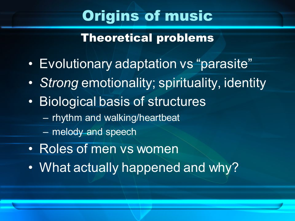 Origins of music Theoretical problems Evolutionary adaptation vs parasite Strong emotionality; spirituality, identity Biological basis of structures –rhythm and walking/heartbeat –melody and speech Roles of men vs women What actually happened and why
