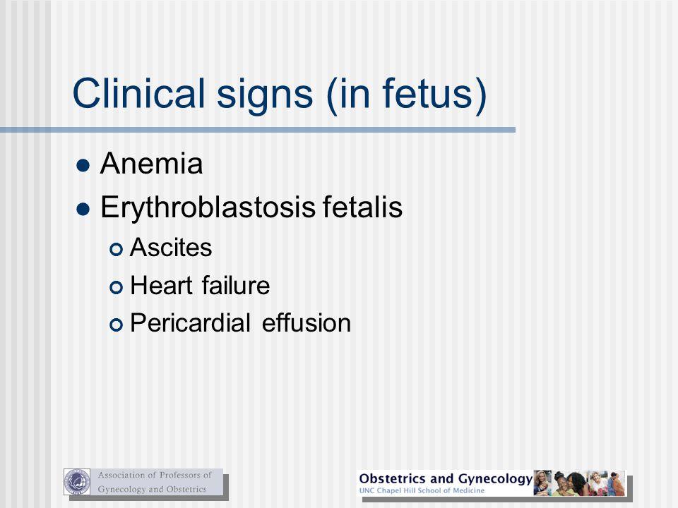 Clinical signs (in fetus) Anemia Erythroblastosis fetalis Ascites Heart failure Pericardial effusion