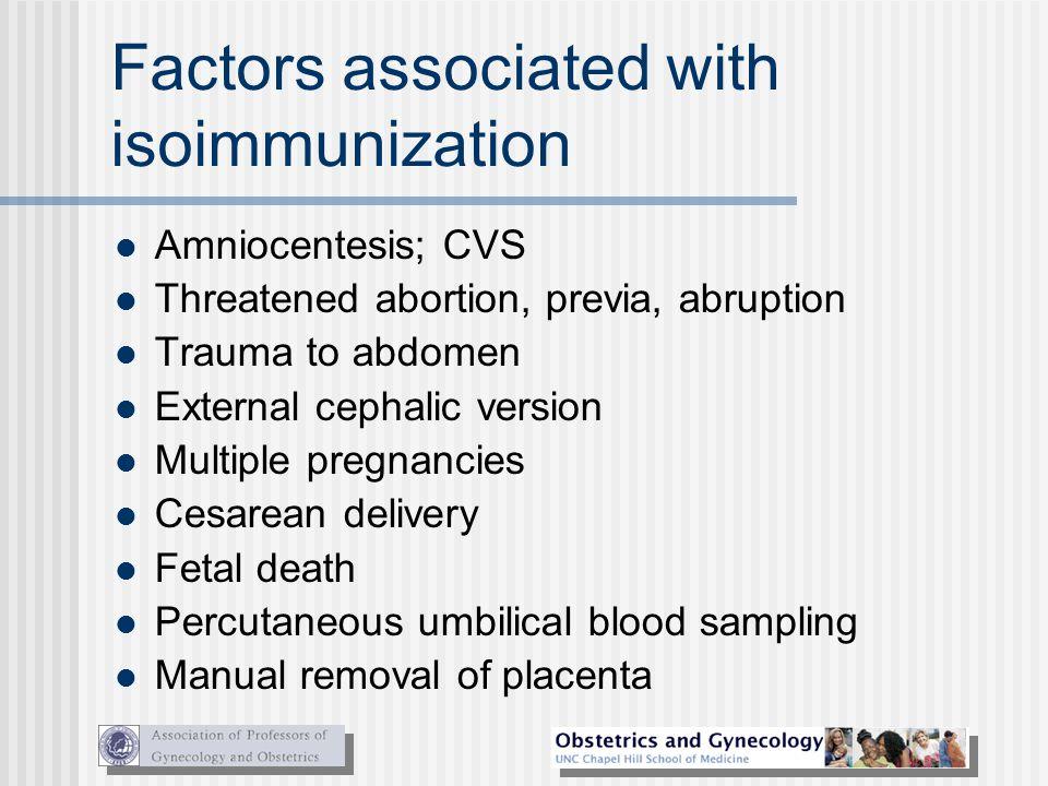 Factors associated with isoimmunization Amniocentesis; CVS Threatened abortion, previa, abruption Trauma to abdomen External cephalic version Multiple