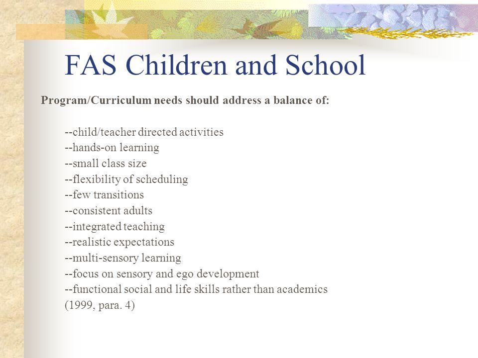 FAS Children and School Program/Curriculum needs should address a balance of: --child/teacher directed activities --hands-on learning --small class size --flexibility of scheduling --few transitions --consistent adults --integrated teaching --realistic expectations --multi-sensory learning --focus on sensory and ego development --functional social and life skills rather than academics (1999, para.