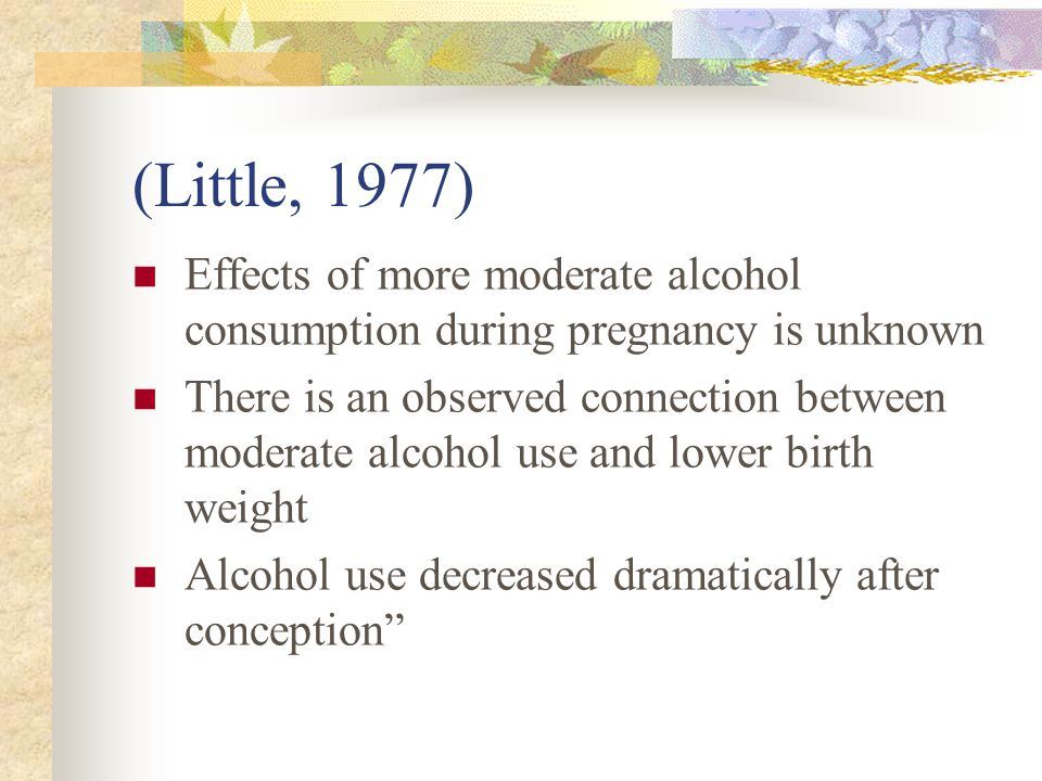 (Little, 1977) Effects of more moderate alcohol consumption during pregnancy is unknown There is an observed connection between moderate alcohol use and lower birth weight Alcohol use decreased dramatically after conception