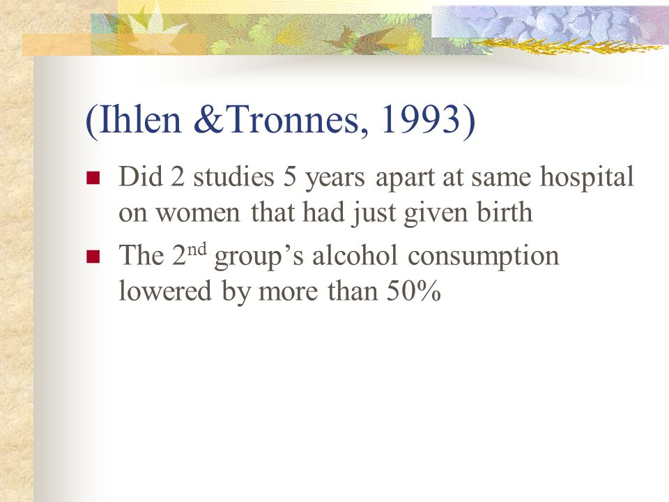 (Ihlen &Tronnes, 1993) Did 2 studies 5 years apart at same hospital on women that had just given birth The 2 nd group's alcohol consumption lowered by more than 50%