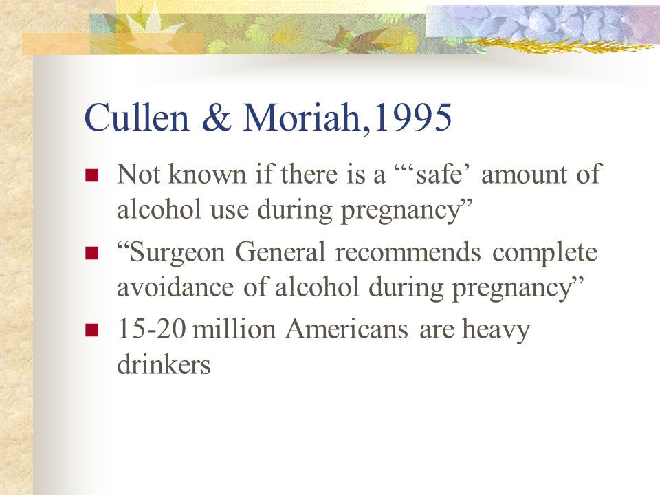 Cullen & Moriah,1995 Not known if there is a 'safe' amount of alcohol use during pregnancy Surgeon General recommends complete avoidance of alcohol during pregnancy 15-20 million Americans are heavy drinkers