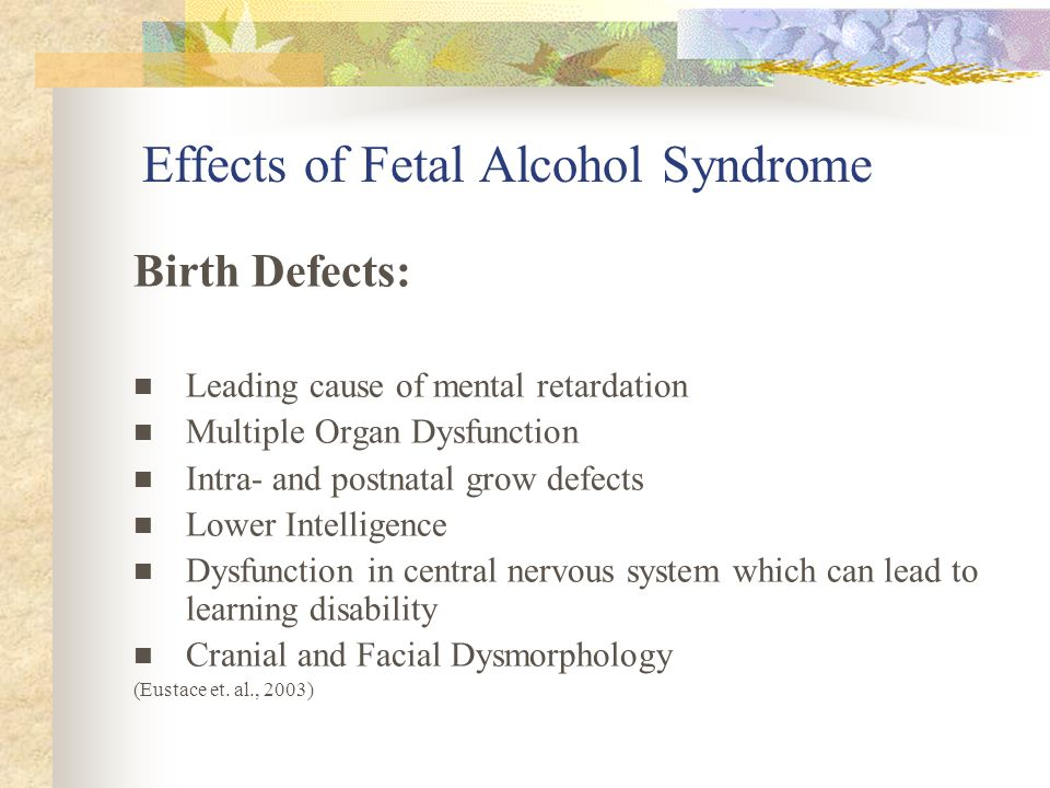 Effects of Fetal Alcohol Syndrome Birth Defects: Leading cause of mental retardation Multiple Organ Dysfunction Intra- and postnatal grow defects Lower Intelligence Dysfunction in central nervous system which can lead to learning disability Cranial and Facial Dysmorphology (Eustace et.