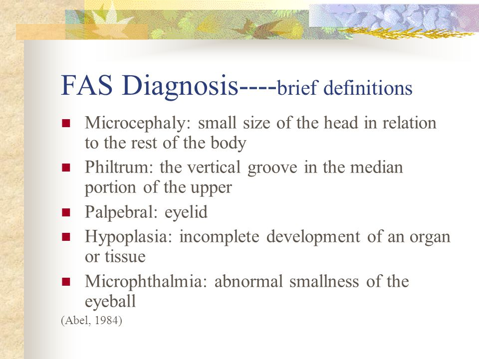 FAS Diagnosis---- brief definitions Microcephaly: small size of the head in relation to the rest of the body Philtrum: the vertical groove in the median portion of the upper Palpebral: eyelid Hypoplasia: incomplete development of an organ or tissue Microphthalmia: abnormal smallness of the eyeball (Abel, 1984)