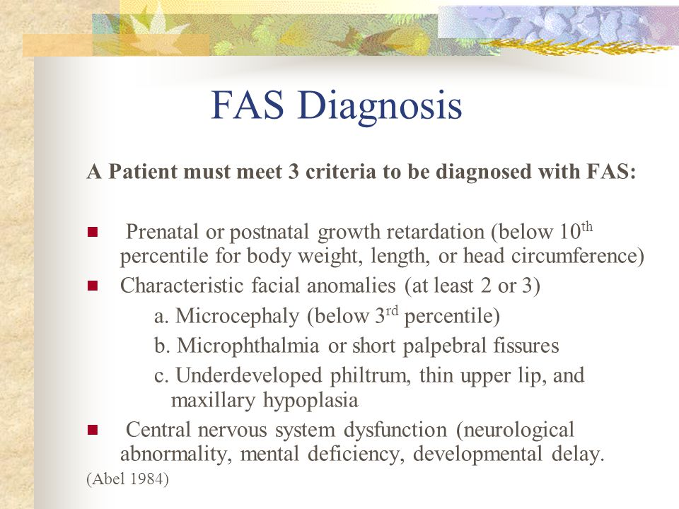 FAS Diagnosis A Patient must meet 3 criteria to be diagnosed with FAS: Prenatal or postnatal growth retardation (below 10 th percentile for body weight, length, or head circumference) Characteristic facial anomalies (at least 2 or 3) a.