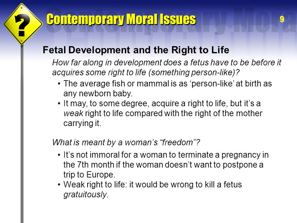 9 Fetal Development and the Right to Life How far along in development does a fetus have to be before it acquires some right to life (something person-like).