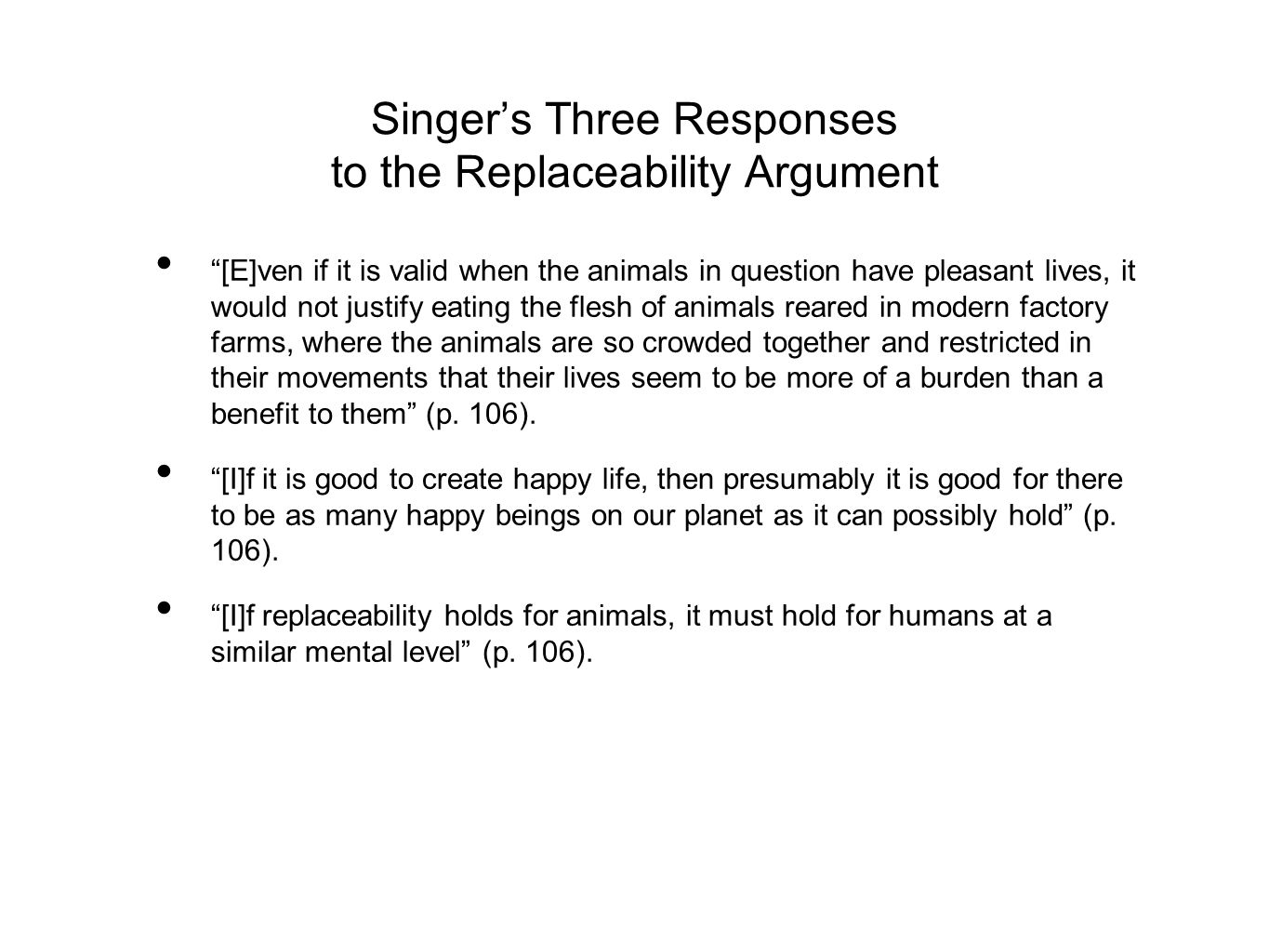 Singer's Three Responses to the Replaceability Argument [E]ven if it is valid when the animals in question have pleasant lives, it would not justify eating the flesh of animals reared in modern factory farms, where the animals are so crowded together and restricted in their movements that their lives seem to be more of a burden than a benefit to them (p.