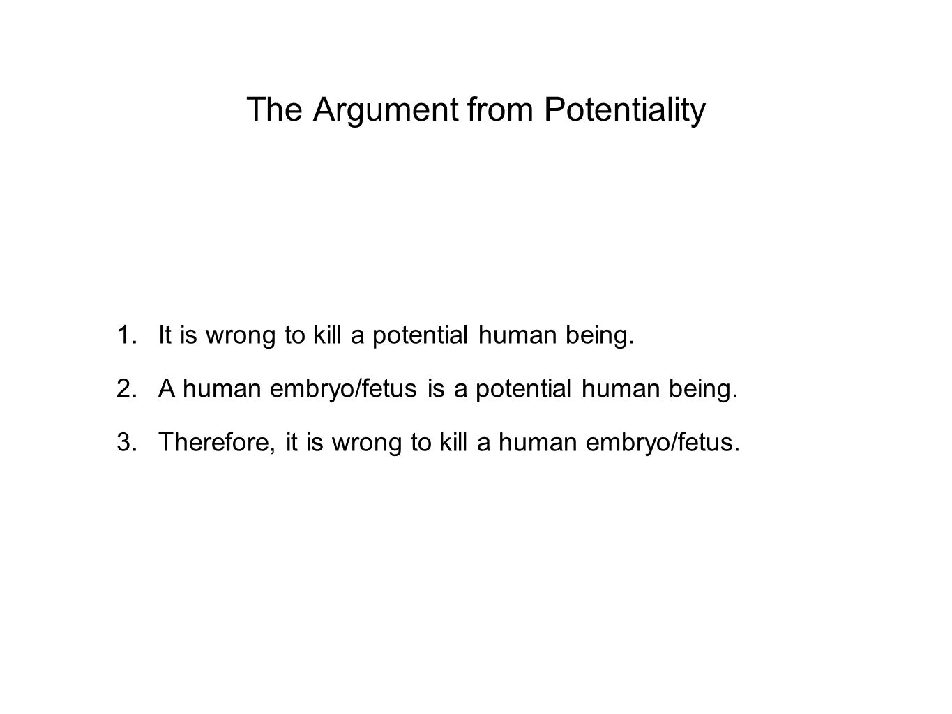 The Argument from Potentiality 1.It is wrong to kill a potential human being. 2.A human embryo/fetus is a potential human being. 3.Therefore, it is wr
