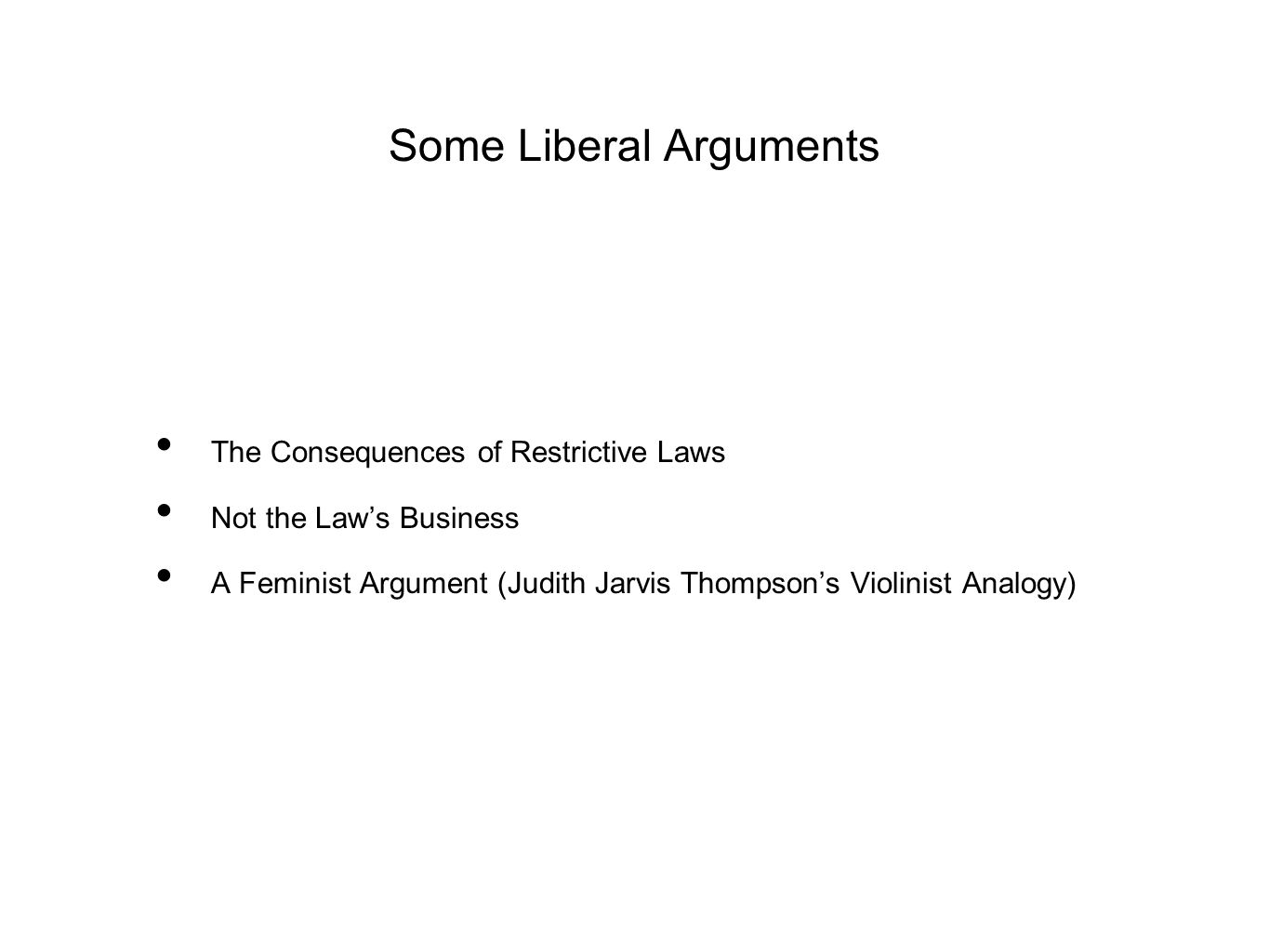 Some Liberal Arguments The Consequences of Restrictive Laws Not the Law's Business A Feminist Argument (Judith Jarvis Thompson's Violinist Analogy)