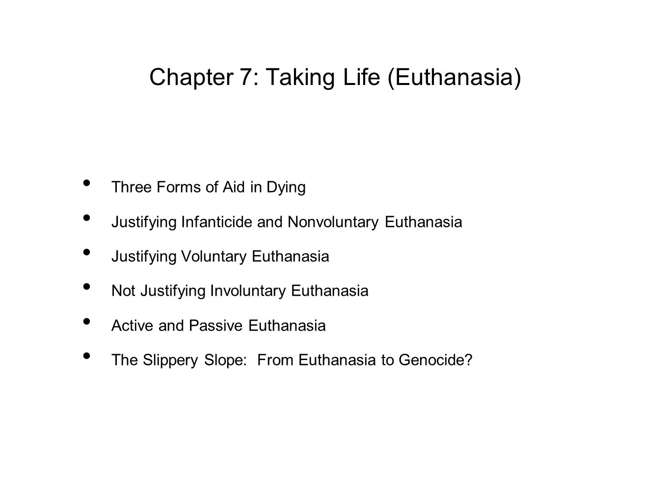 Chapter 7: Taking Life (Euthanasia) Three Forms of Aid in Dying Justifying Infanticide and Nonvoluntary Euthanasia Justifying Voluntary Euthanasia Not Justifying Involuntary Euthanasia Active and Passive Euthanasia The Slippery Slope: From Euthanasia to Genocide