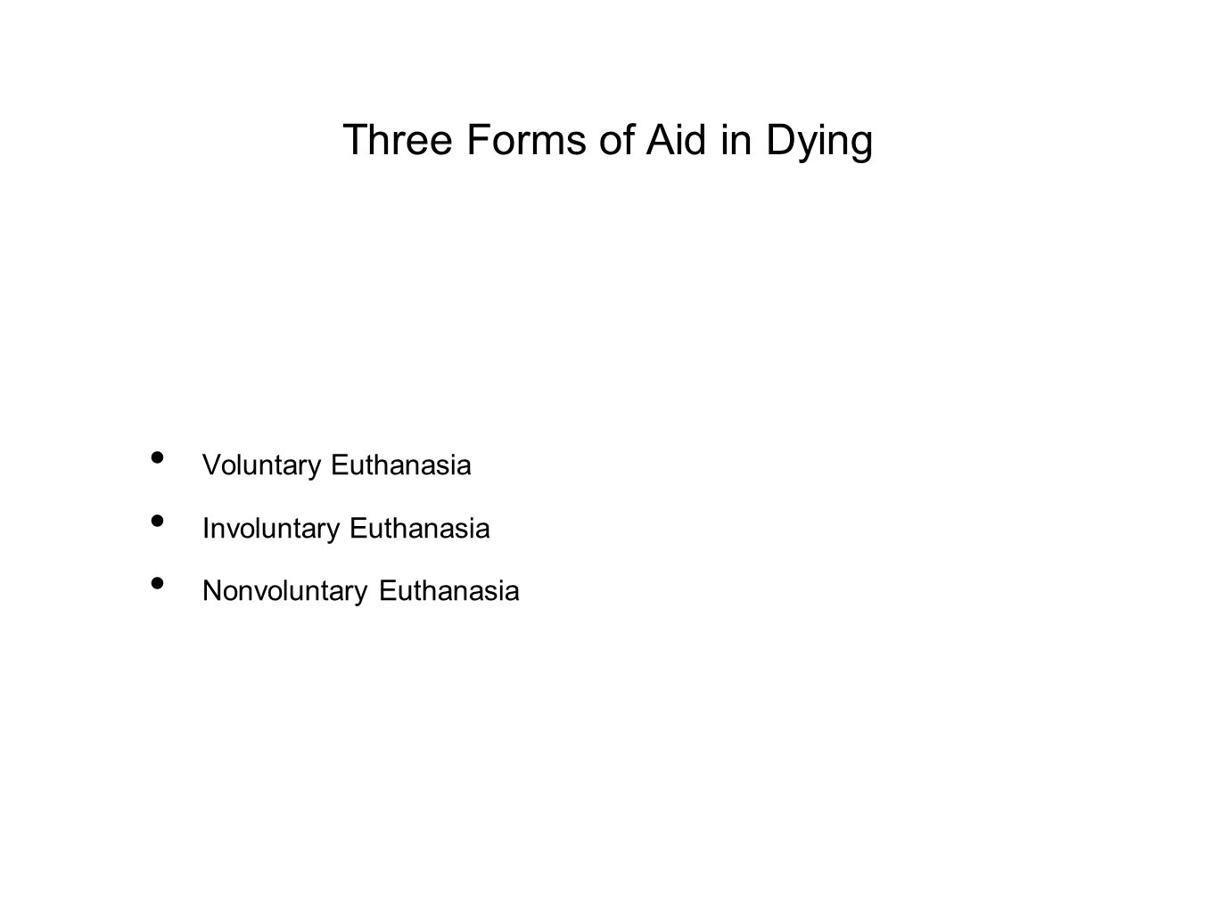 Three Forms of Aid in Dying Voluntary Euthanasia Involuntary Euthanasia Nonvoluntary Euthanasia