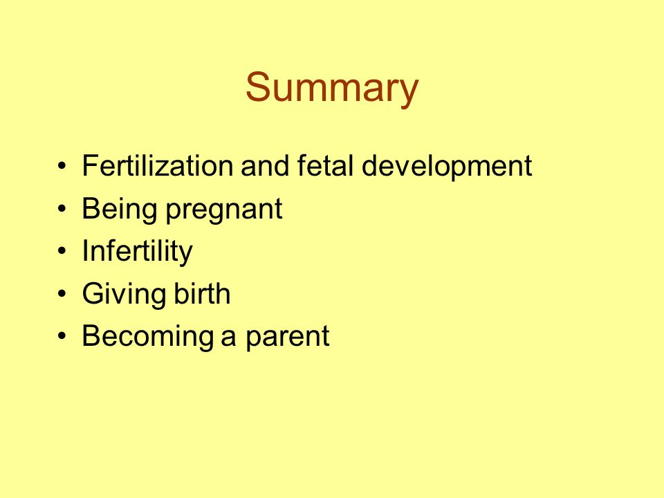 Summary Fertilization and fetal development Being pregnant Infertility Giving birth Becoming a parent