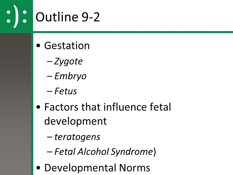 Outline 9-2 Gestation –Zygote –Embryo –Fetus Factors that influence fetal development –teratogens –Fetal Alcohol Syndrome) Developmental Norms