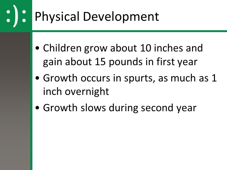 Physical Development Children grow about 10 inches and gain about 15 pounds in first year Growth occurs in spurts, as much as 1 inch overnight Growth