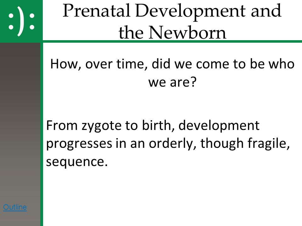 Prenatal Development and the Newborn How, over time, did we come to be who we are? From zygote to birth, development progresses in an orderly, though