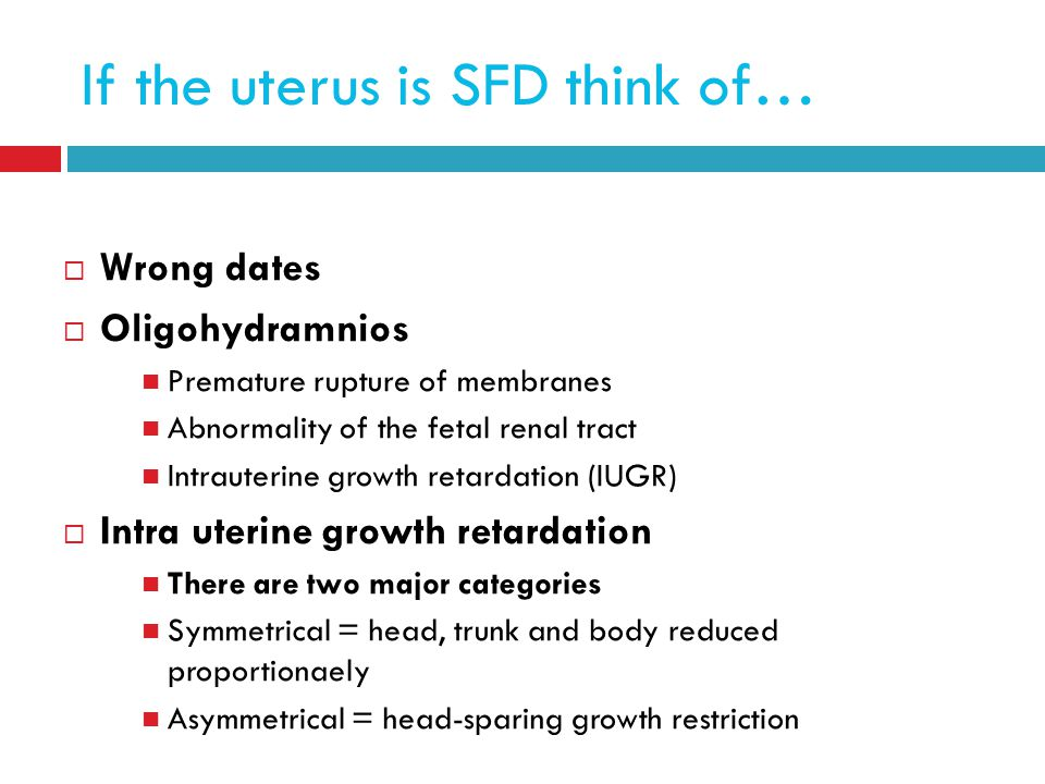 If the uterus is SFD think of…  Wrong dates  Oligohydramnios Premature rupture of membranes Abnormality of the fetal renal tract Intrauterine growth retardation (IUGR)  Intra uterine growth retardation There are two major categories Symmetrical = head, trunk and body reduced proportionaely Asymmetrical = head-sparing growth restriction