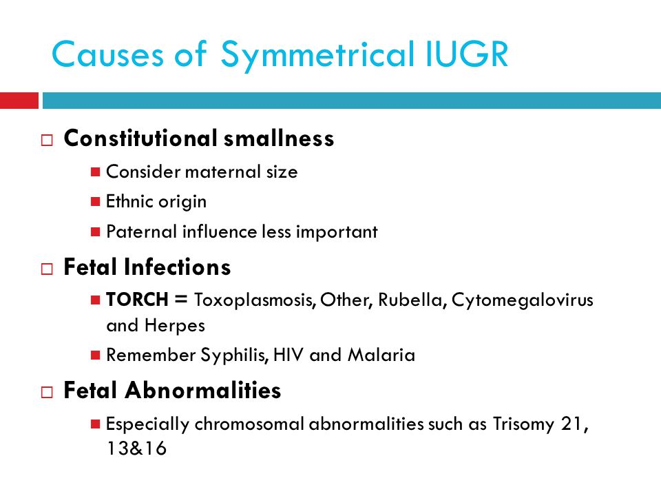 Causes of Symmetrical IUGR  Constitutional smallness Consider maternal size Ethnic origin Paternal influence less important  Fetal Infections TORCH = Toxoplasmosis, Other, Rubella, Cytomegalovirus and Herpes Remember Syphilis, HIV and Malaria  Fetal Abnormalities Especially chromosomal abnormalities such as Trisomy 21, 13&16