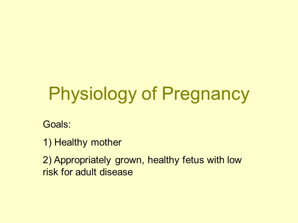 Physiology of Pregnancy Goals: 1) Healthy mother 2) Appropriately grown, healthy fetus with low risk for adult disease