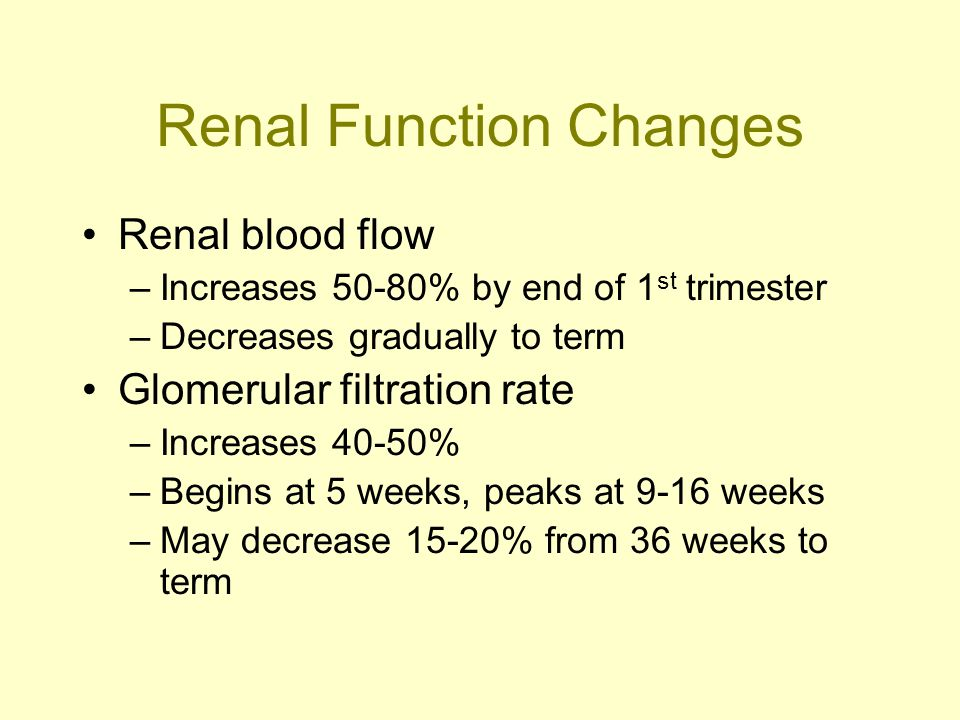 Renal Function Changes Renal blood flow –Increases 50-80% by end of 1 st trimester –Decreases gradually to term Glomerular filtration rate –Increases