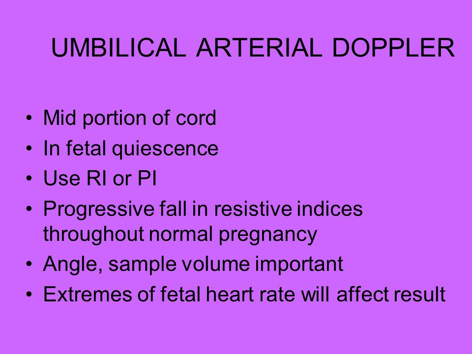 UMBILICAL ARTERIAL DOPPLER Mid portion of cord In fetal quiescence Use RI or PI Progressive fall in resistive indices throughout normal pregnancy Angle, sample volume important Extremes of fetal heart rate will affect result