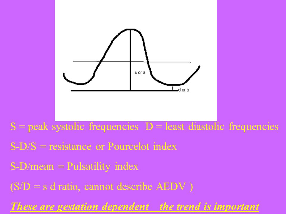 S = peak systolic frequencies D = least diastolic frequencies S-D/S = resistance or Pourcelot index S-D/mean = Pulsatility index (S/D = s d ratio, cannot describe AEDV ) These are gestation dependent the trend is important
