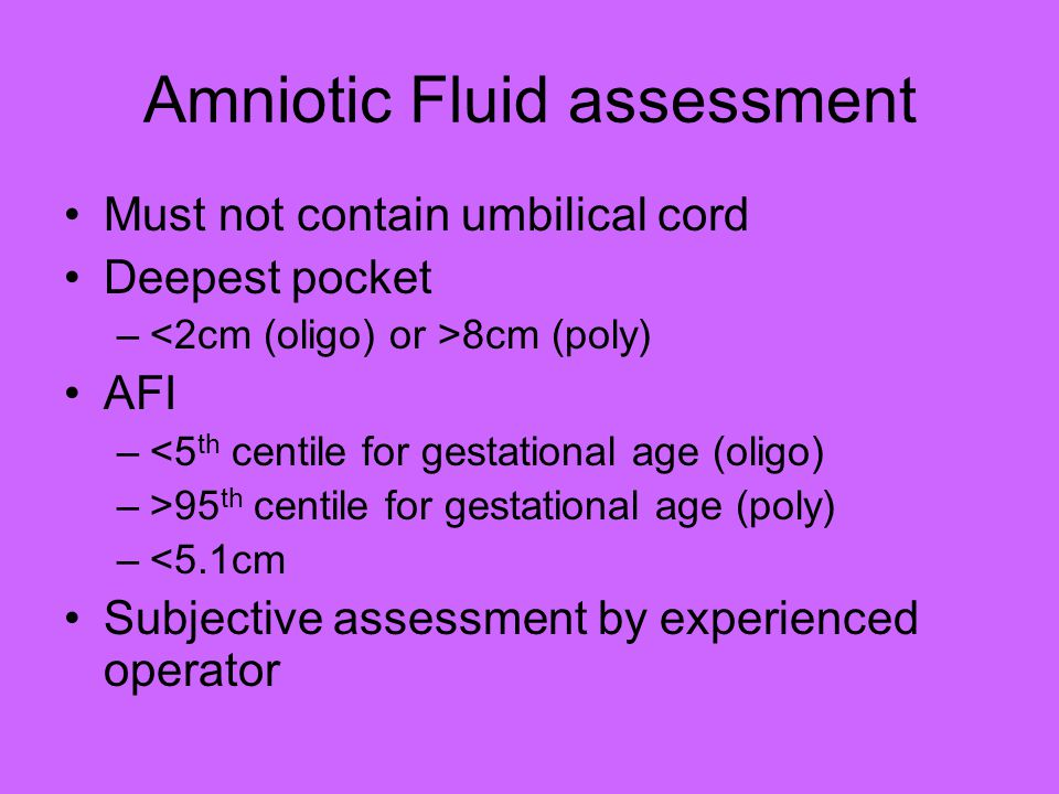 Amniotic Fluid assessment Must not contain umbilical cord Deepest pocket – 8cm (poly) AFI –<5 th centile for gestational age (oligo) –>95 th centile f