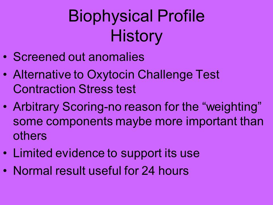 Biophysical Profile History Screened out anomalies Alternative to Oxytocin Challenge Test Contraction Stress test Arbitrary Scoring-no reason for the