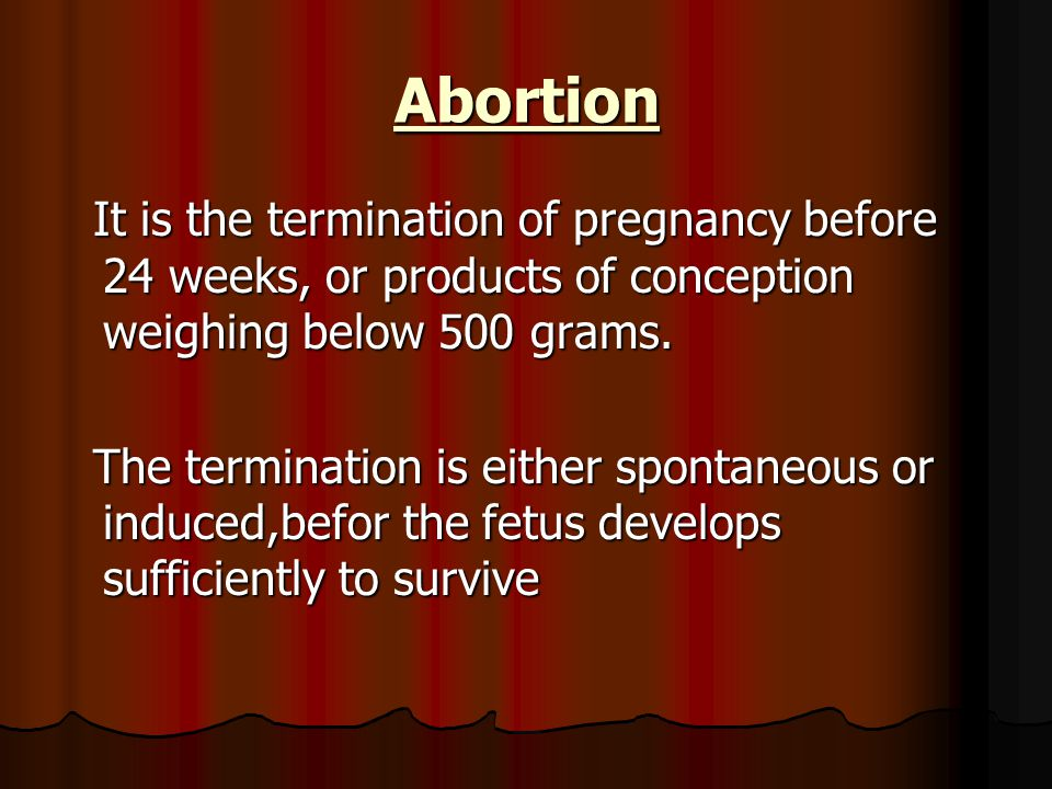 Abortion It is the termination of pregnancy before 24 weeks, or products of conception weighing below 500 grams. It is the termination of pregnancy be
