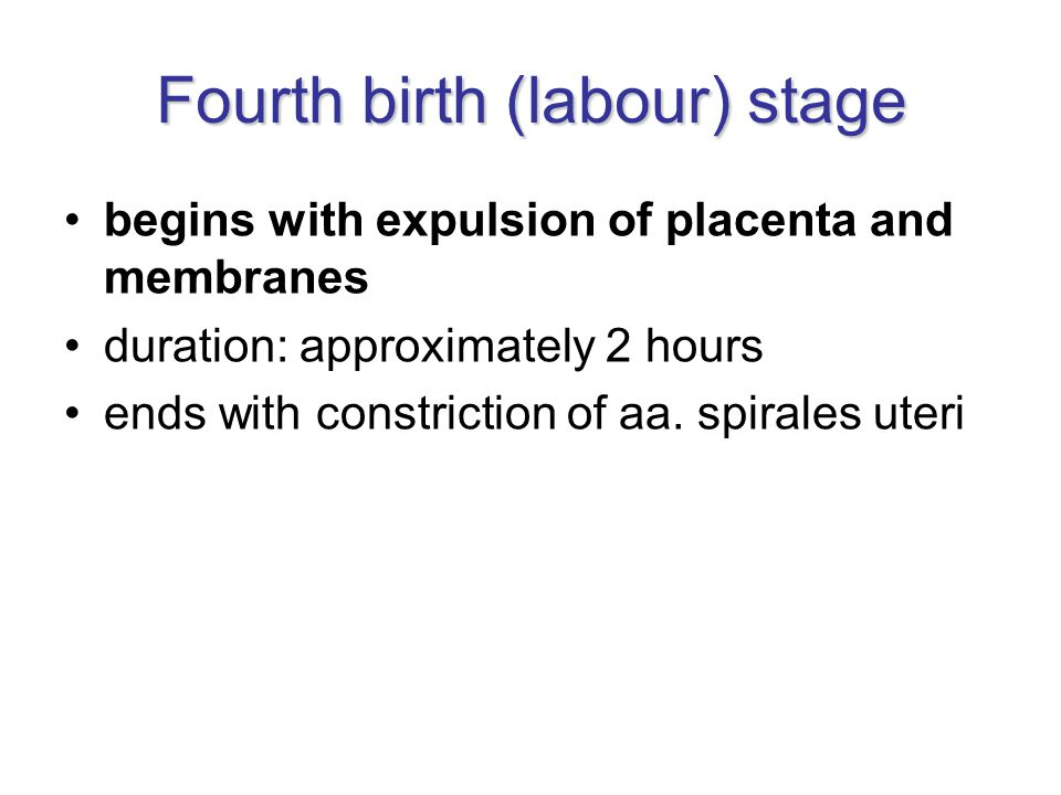 Fourth birth (labour) stage begins with expulsion of placenta and membranes duration: approximately 2 hours ends with constriction of aa. spirales ute